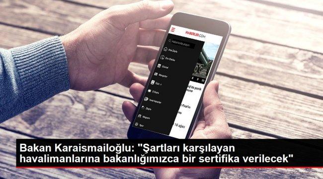 Bakan Karaismailoğlu: 'Şartları karşılayan havalimanlarına bakanlığımızca bir sertifika verilecek'
