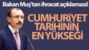 Bakan Muş'tan ihracat açıklaması: Cumhuriyet tarihinin en yükseği